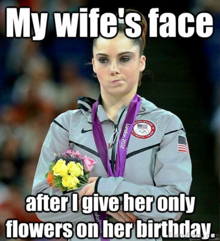 """My wife's face after I give her only flowers on her birthday."""