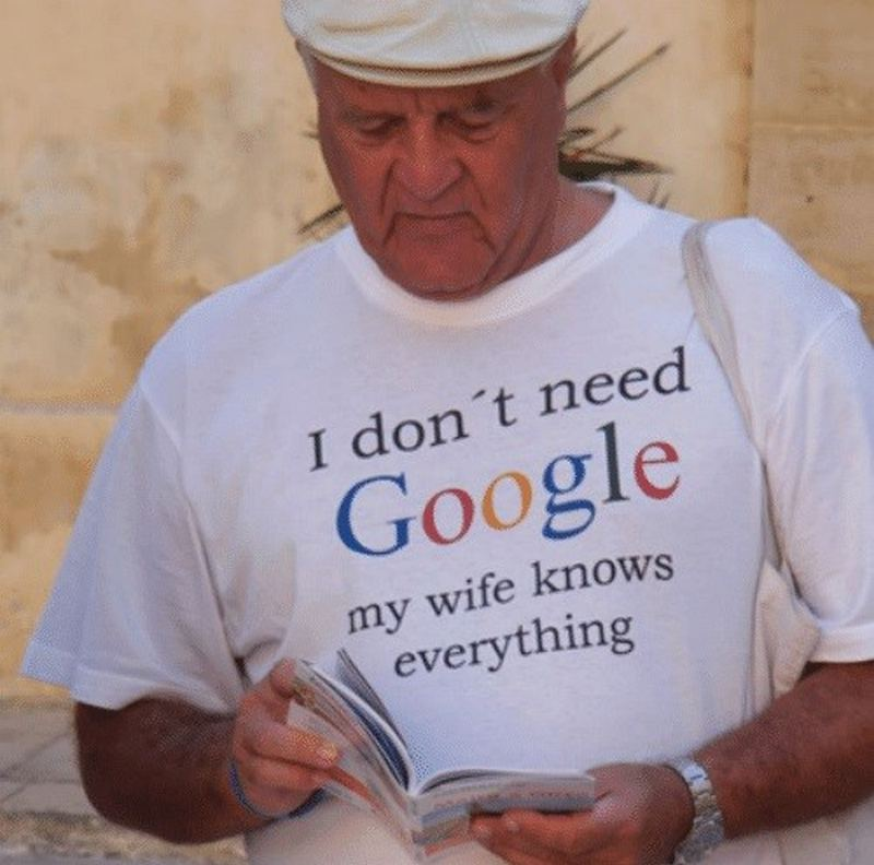 """I don't need Google. My wife knows everything."""