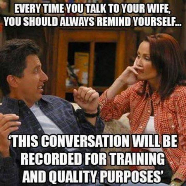 """Every time you talk to your wife, you should always remind yourself...This conversation will be recorded for training and quality purposes."""