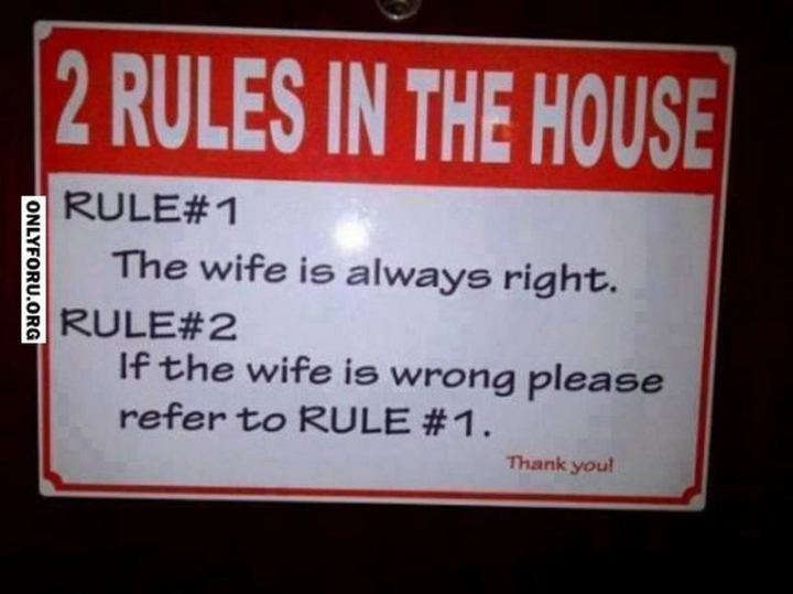 """2 Rules in the house. Rule #1: The wife is always right. Rule #2: If the wife is wrong please refer to rule #1. Thank you!"""