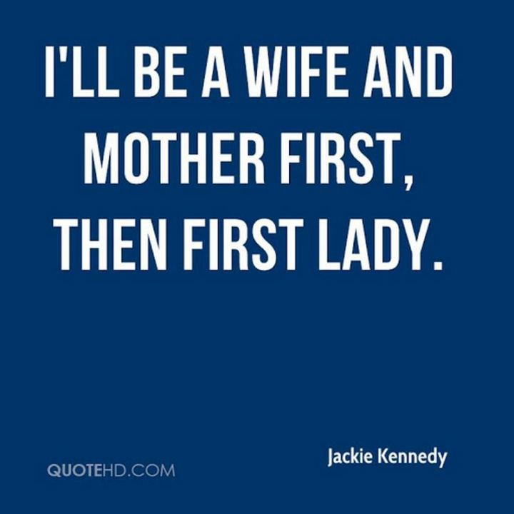 """41 Wife Quotes - """"I'll be a wife and mother first, then First Lady."""" - Jackie Kennedy"""