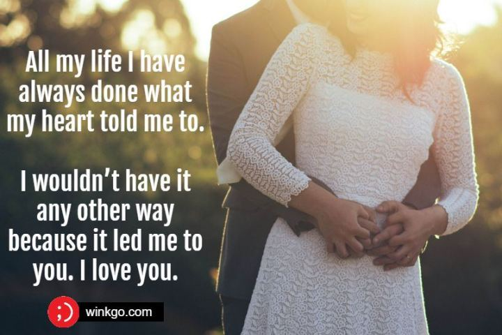 """41 Wife Quotes - """"All my life I have always done what my heart told me to. I wouldn't have it any other way because it led me to you. I love you."""" - Unknown"""