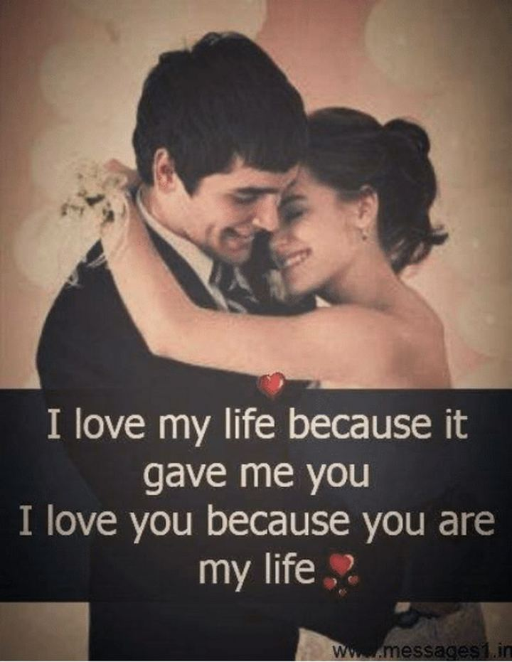 """41 Wife Quotes - """"I love my life because it gave me you. I love you because you are my life."""" - Unknown"""