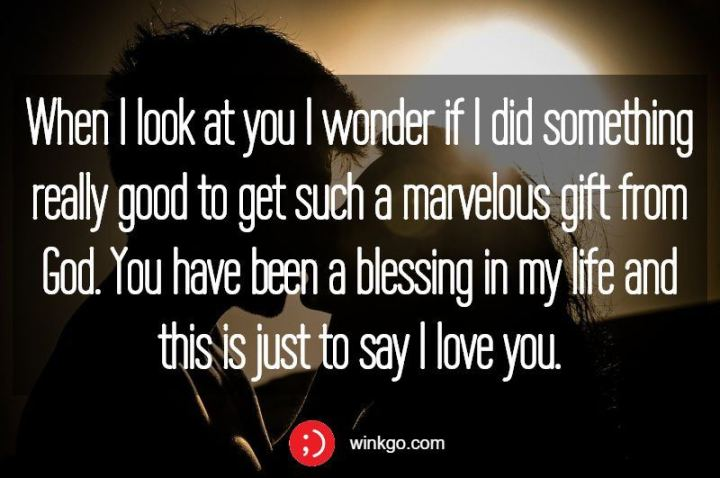 """""""When I look at you I wonder if I did something really good to get such a marvelous gift from God. You have been a blessing in my life and this is just to say I love you."""" - Unknown"""