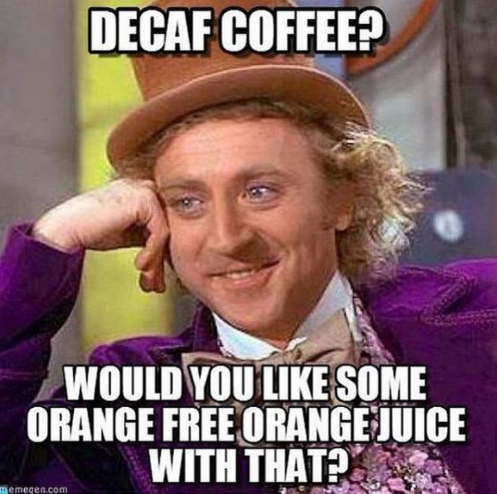 """Decaf coffee? Would you like some orange free orange juice with that?"""