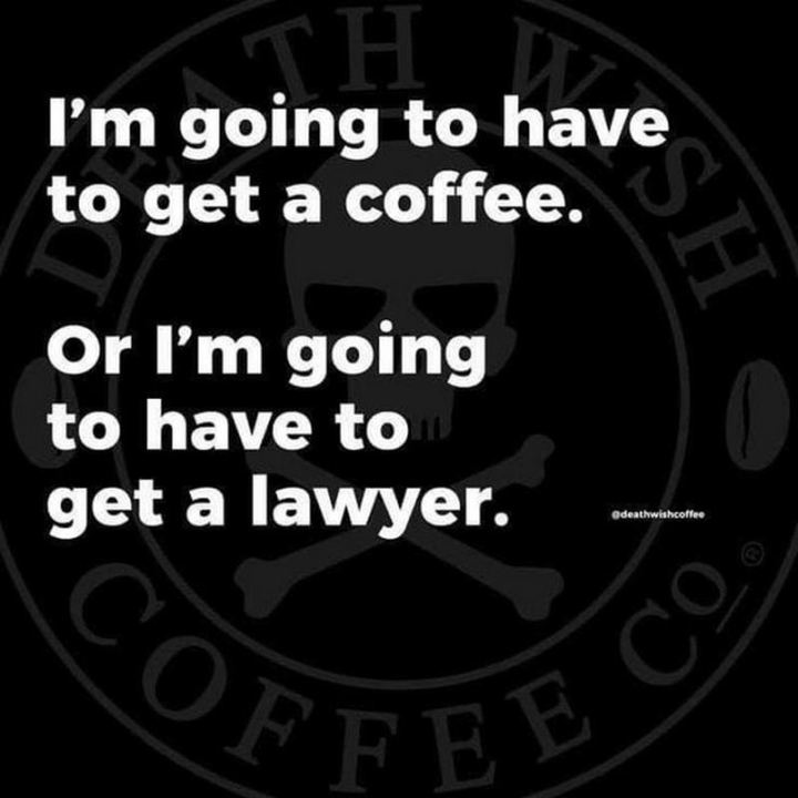 """I'm going to have to get a coffee. Or I'm going to have to get a lawyer."""