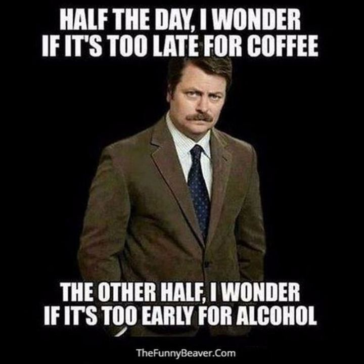 """Half the day, I wonder if it's too late for coffee. The other half, I wonder if it's too early for alcohol."""