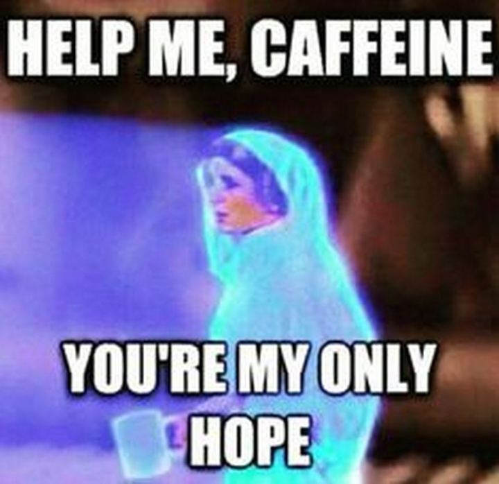 """Help me, caffeine. You're my only hope."""