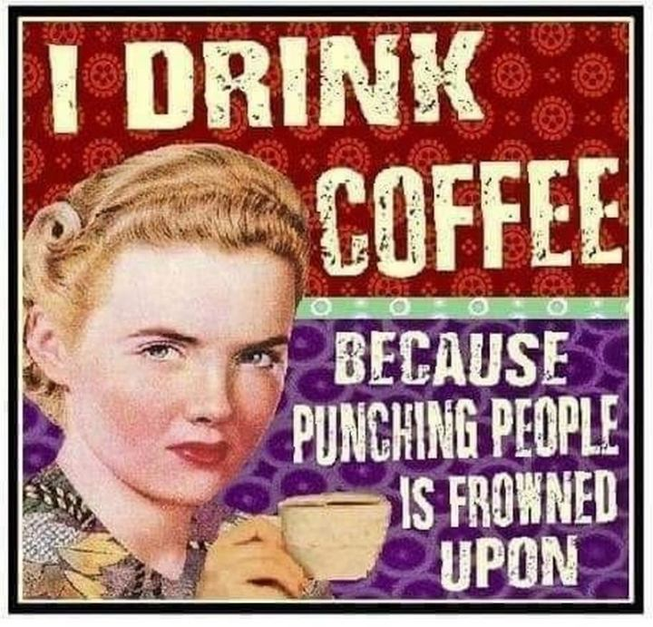 """I drink coffee because punching people is frowned upon."""