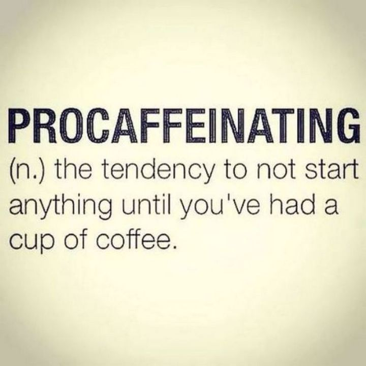 """Procaffeinating: The tendency to not start anything until you've had a cup of coffee."""