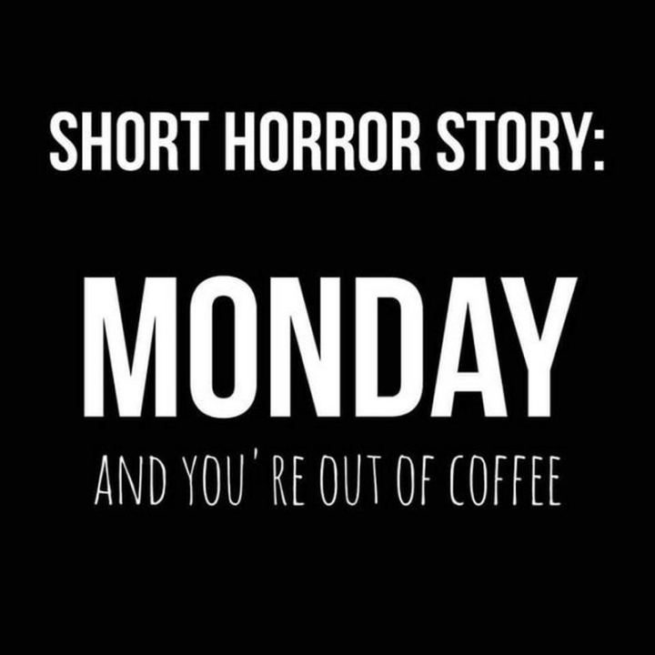 """Short horror story: Monday and you're out of coffee."""