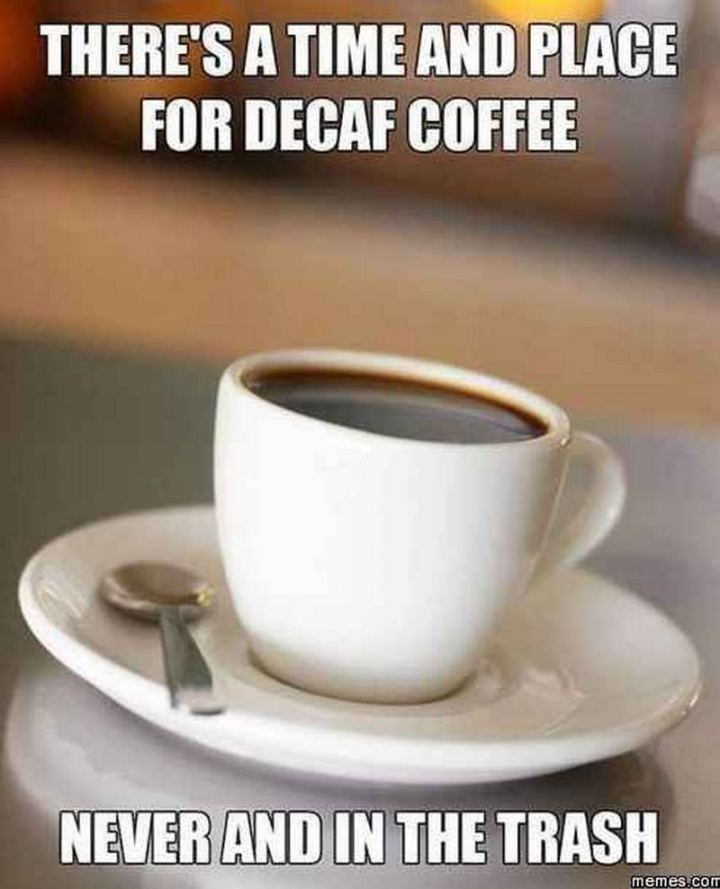 """There's a time and place for decaf coffee. Never and in the trash."""