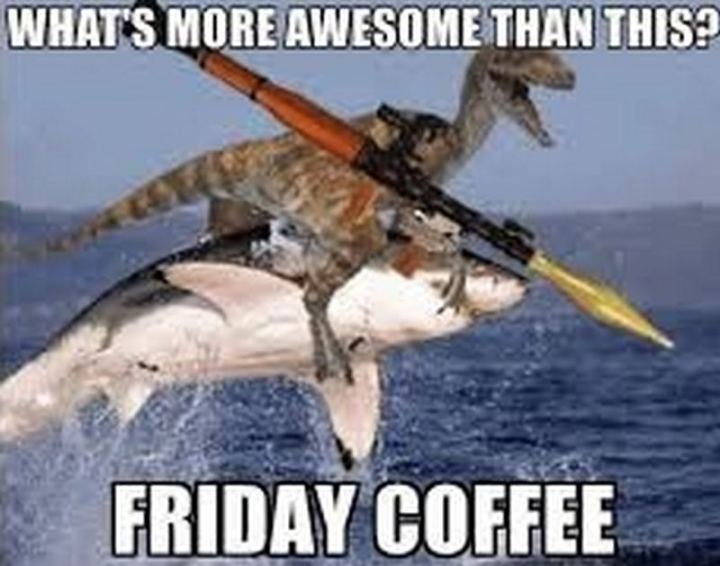 """What's more awesome than this? Friday coffee."""