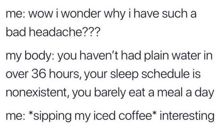 """Me: Wow, I wonder why I have such a bad headache??? My body: You haven't had plain water in over 36 hours, your sleep schedule is nonexistent, you barely eat a meal a day. Me: *sipping my iced coffee* Interesting."""