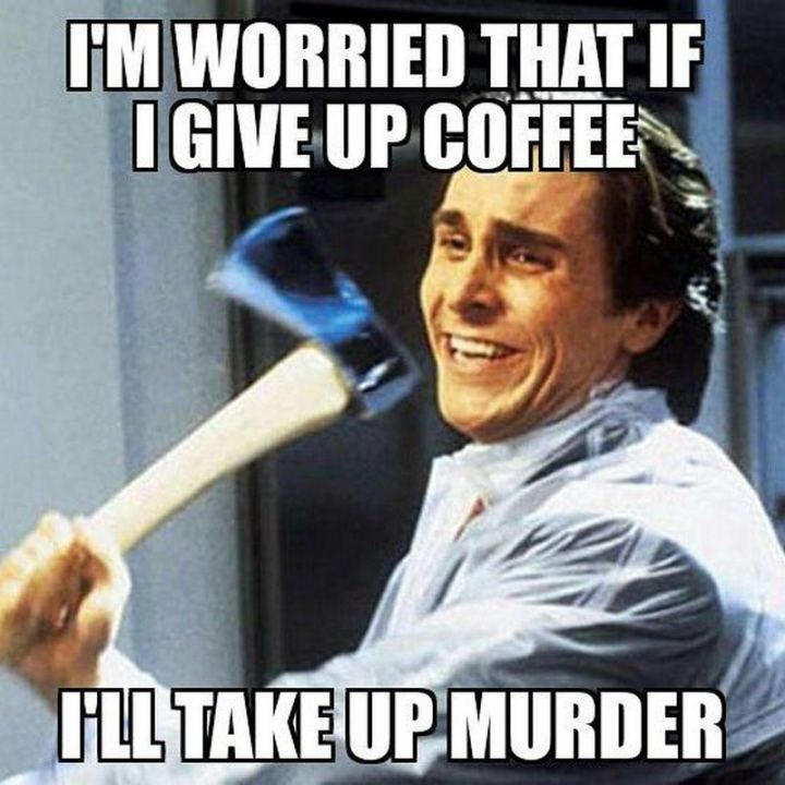 """I'm worried that if I give up coffee, I'll take up murder."""