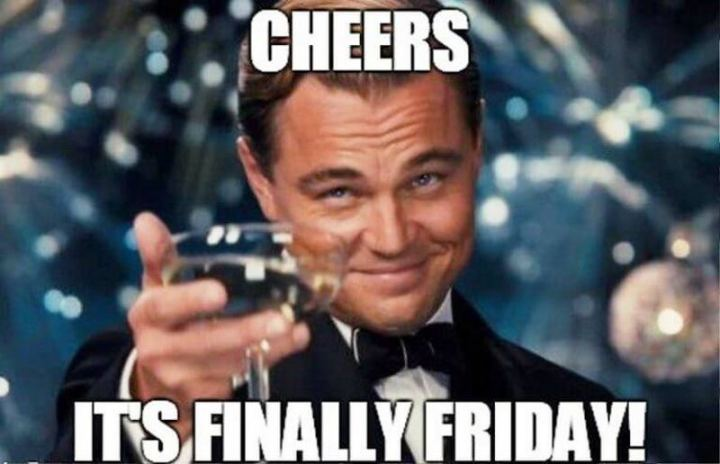 """Cheers. It's finally Friday!"""