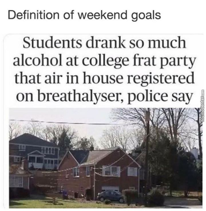 """Definition of weekend goals: Students drank so much alcohol at a college frat party that air in house registered on the breathalyzer, police say."""