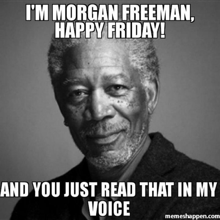 """I'm Morgan Freeman, happy Friday! And you just read that in my voice."""