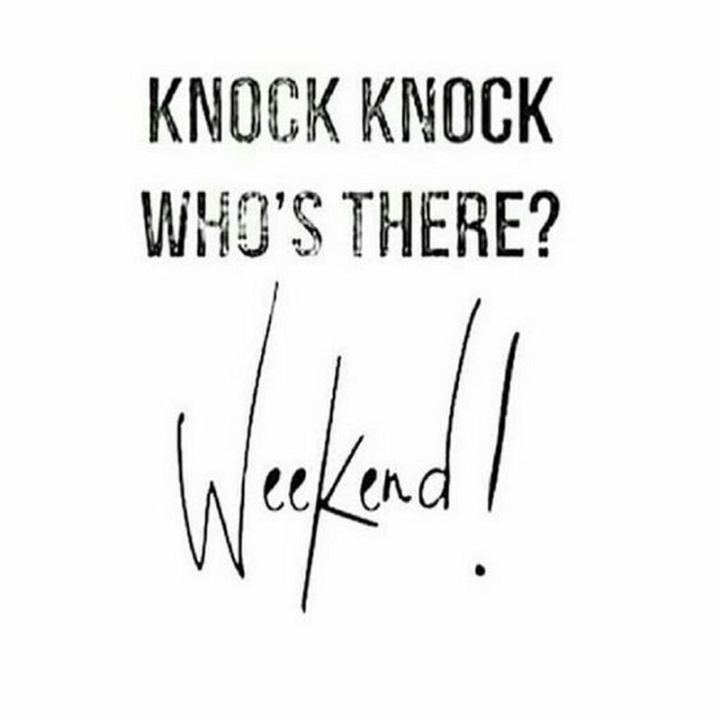 """Knock knock, who's there? Weekend!"""