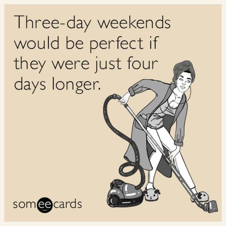 """Three-day weekends would be perfect if they were just four days longer."""