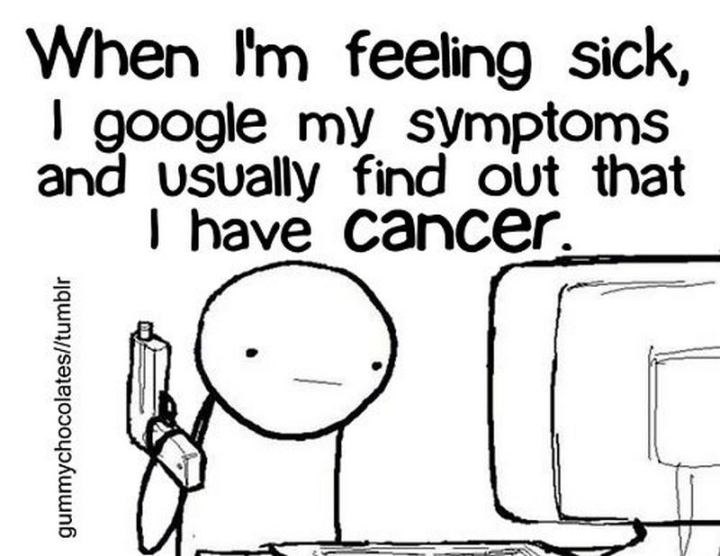 "67 Hypochondriac Memes - ""When I'm feeling sick, I Google my symptoms and usually find out that I have cancer."""
