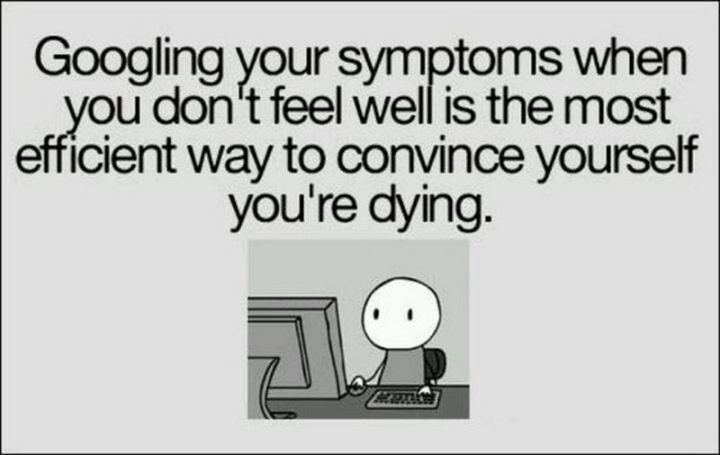 """Googling your symptoms when you don't feel well is the most efficient way to convince yourself you're dying."""