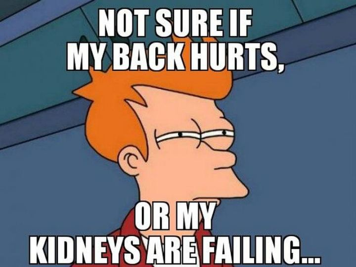 """Not sure if my back hurts or my kidneys are failing..."""