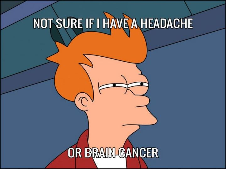 """Not sure if I have a headache or brain cancer."""