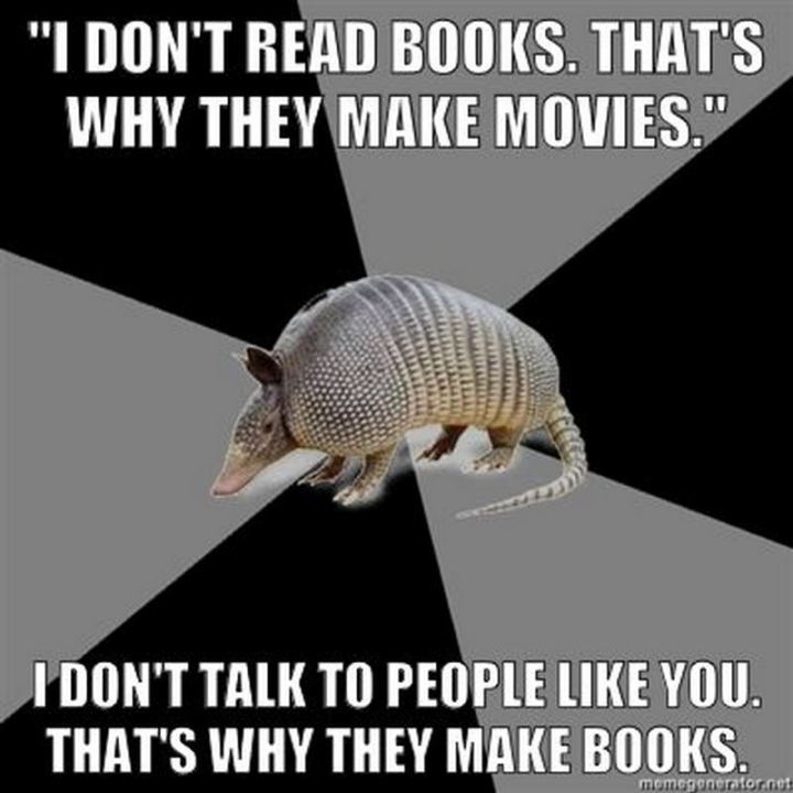 """""""'I don't read books. That's why they make movies.' I don't talk to people like you. That's why they make books."""""""