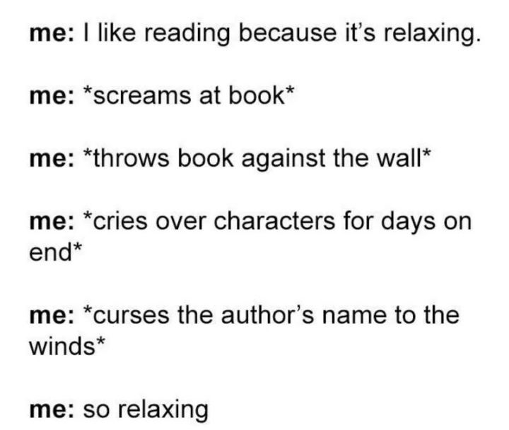 """""""Me: I like reading because it's relaxing. Me: *screams at book* Me: *throws book against the wall* *cries over characters for days on end* Me: *curses the author's name to the winds* Me: So relaxing."""""""