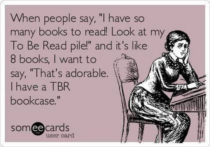 """""""When people say, 'I have so many books to read! Look at my To Be Read pile!' and it's like 8 books, I want to say, 'That's adorable. I have a TBR bookcase'."""""""