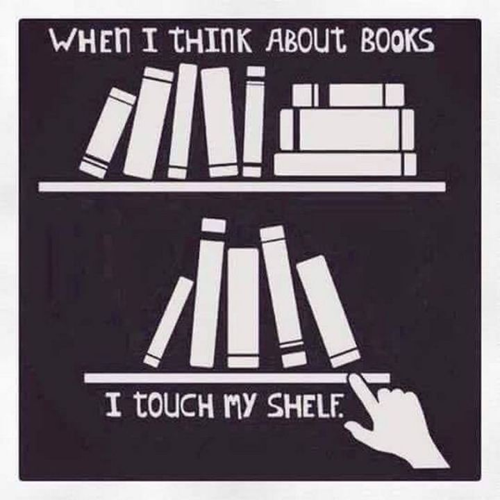 """""""When I think about books, I touch my shelf."""""""
