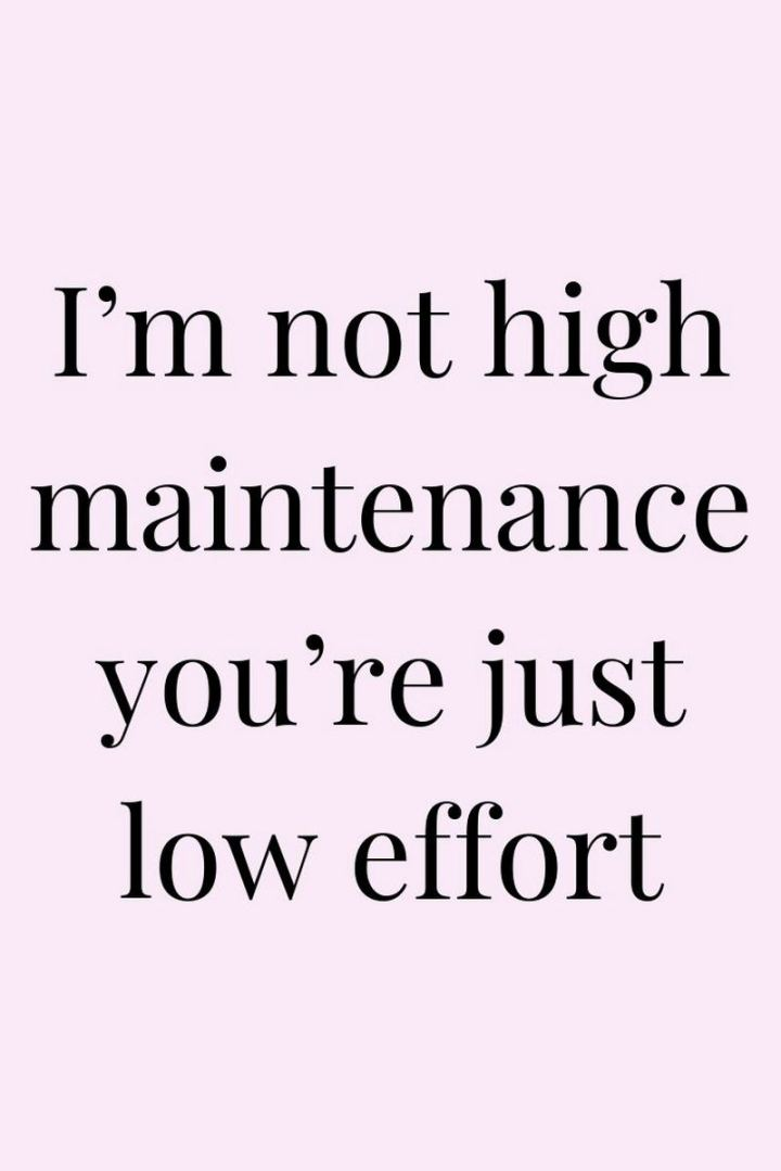 """I'm not high maintenance you're just low effort."""