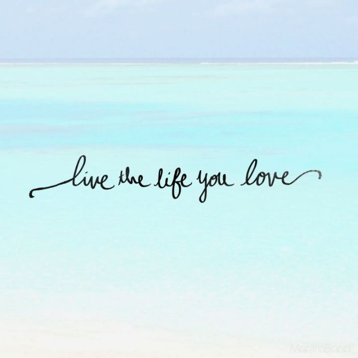 """Live the life you love."""