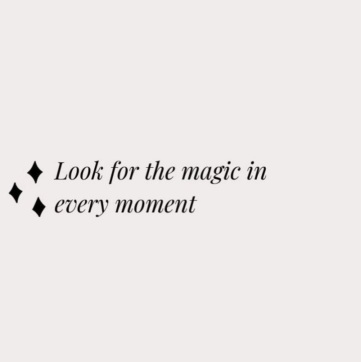 """Look for the magic in every moment."""