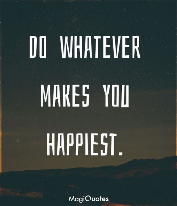 """Do whatever makes you happiest."""