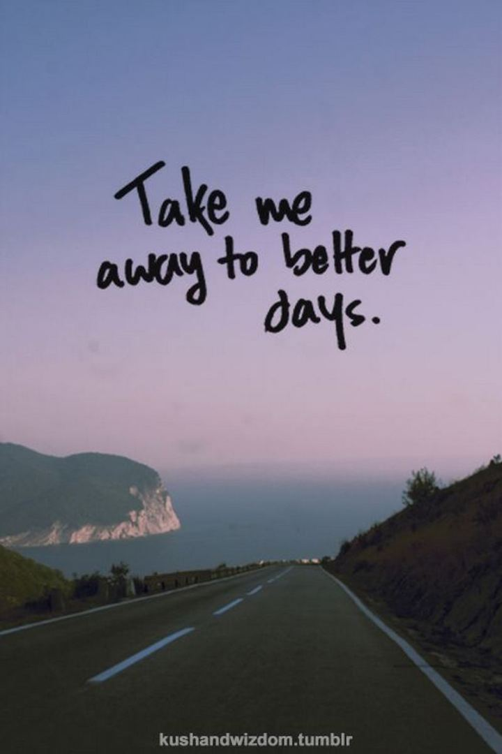 """Take me away to better days."""