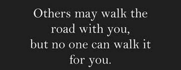 """Others may walk the road with you, but no one can walk it for you."""