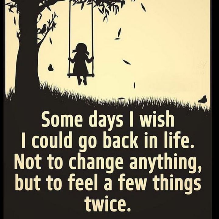 """Some days I wish I could go back in life. Not to change anything, but to feel a few things twice."""