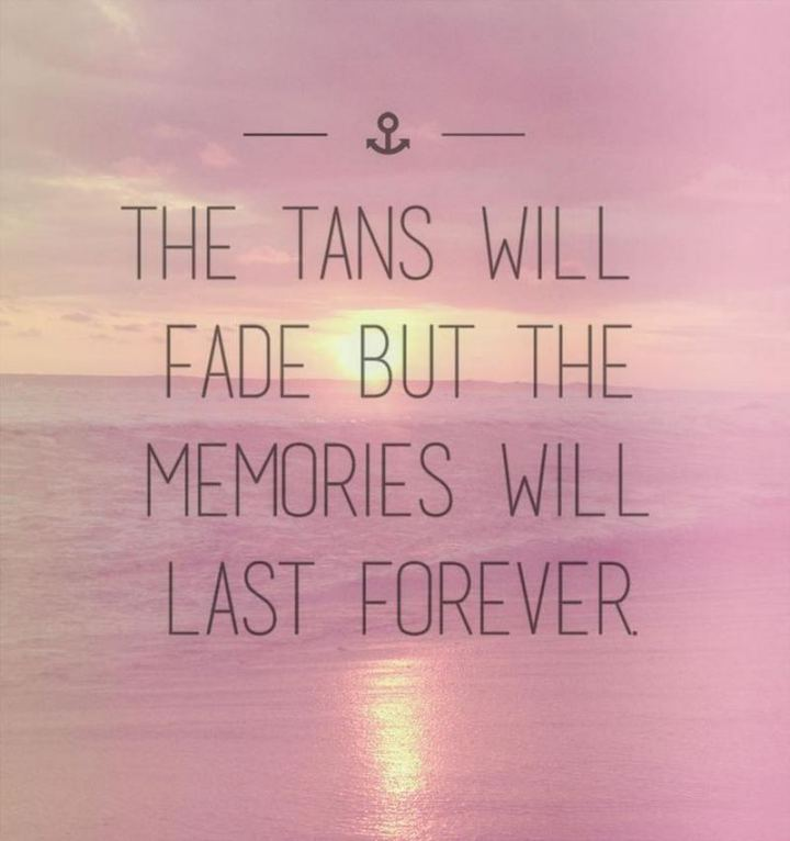 """The tans will fade but the memories will last forever."""