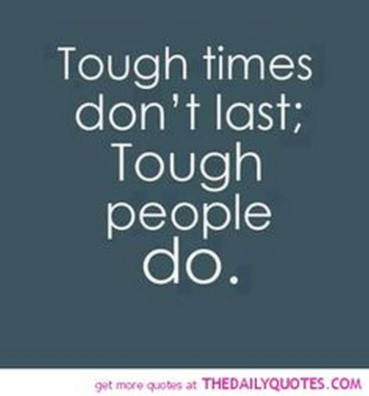 """Tough times don't last; Tough people do."""