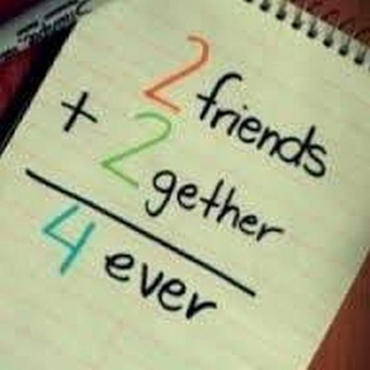 """2 friends + 2 gether = 4 ever."""