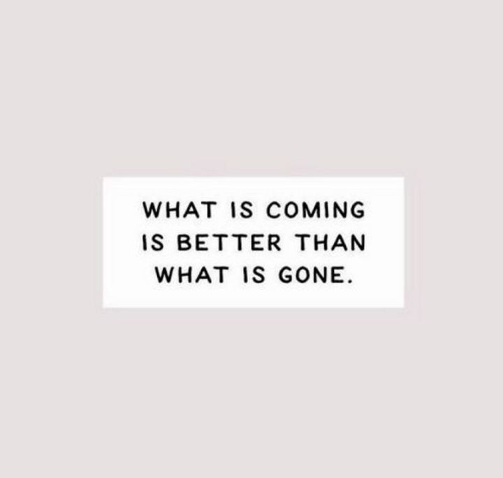 """What is coming is better than what is gone."""