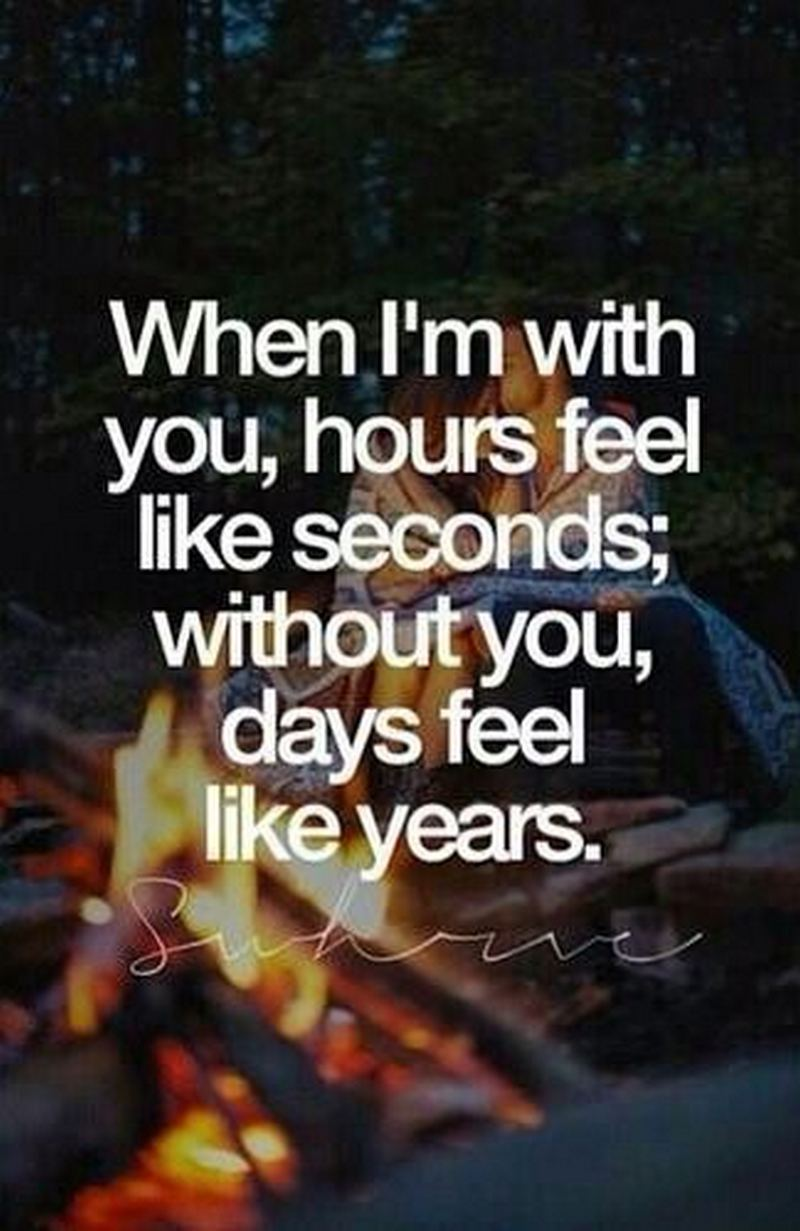 """When I'm with you, hours feel like seconds; Without you, days feel like years."""