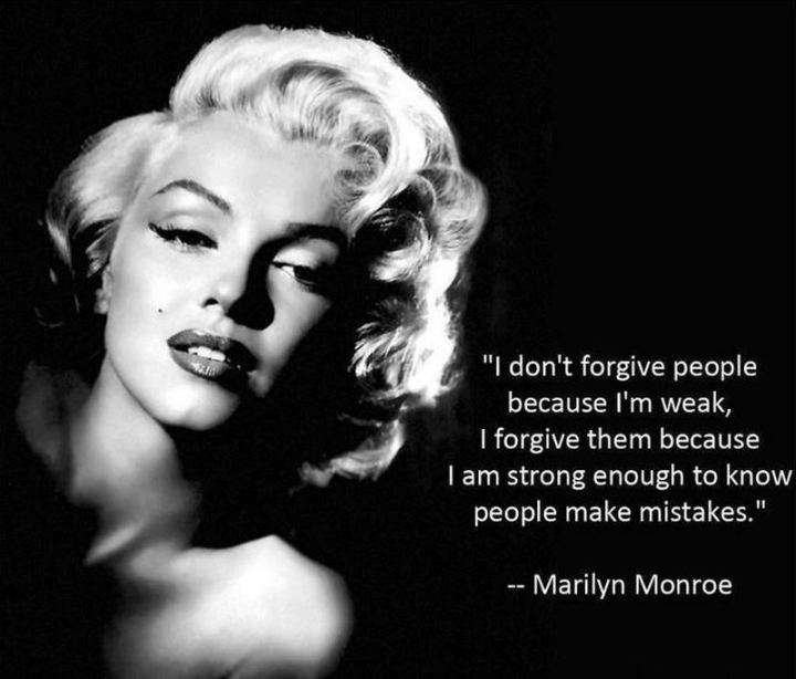 """I don't forgive people because I'm weak, I forgive them because I am strong enough to know people make mistakes."" - Marilyn Monroe"