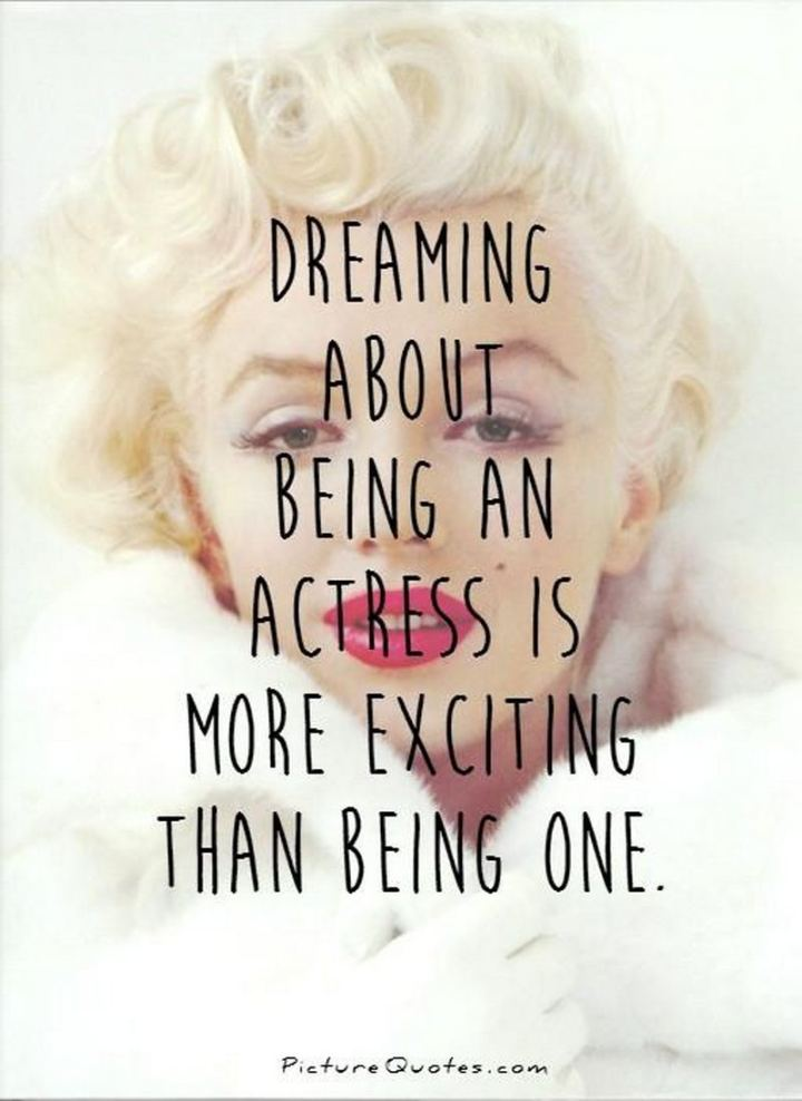 """Dreaming about being an actress is more exciting than being one."" - Marilyn Monroe"