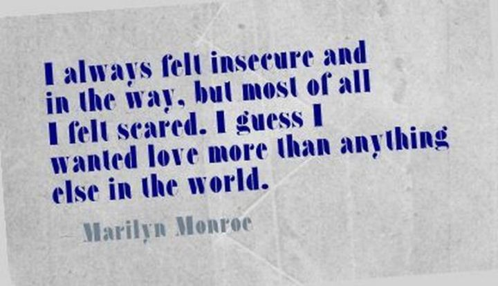 """I always felt insecure and in the way, but most of all I felt scared. I guess I wanted love more than anything else in the world."" - Marilyn Monroe"