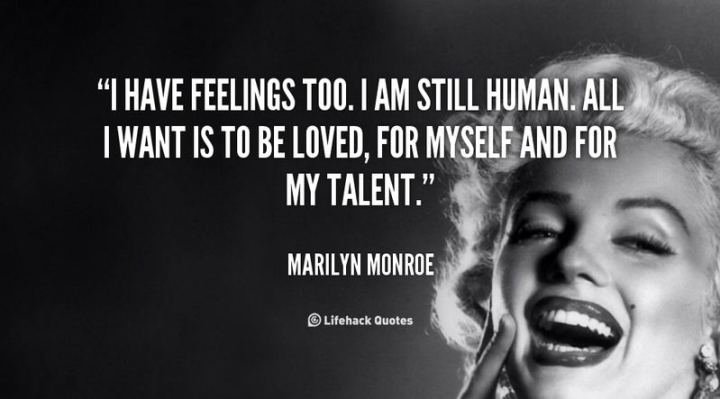 """I have feelings too. I am still human. All I want is to be loved, for myself and for my talent."" - Marilyn Monroe"