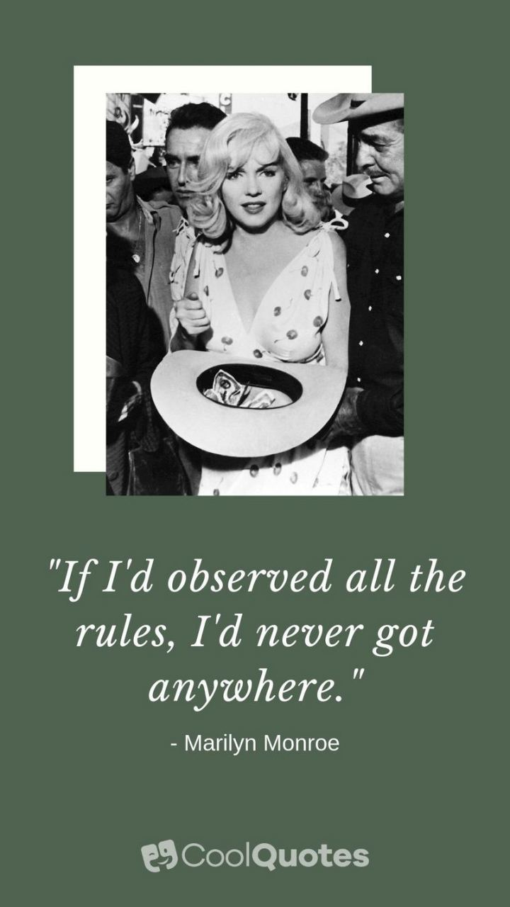 """If I'd observed all the rules, I'd never got anywhere."" - Marilyn Monroe"