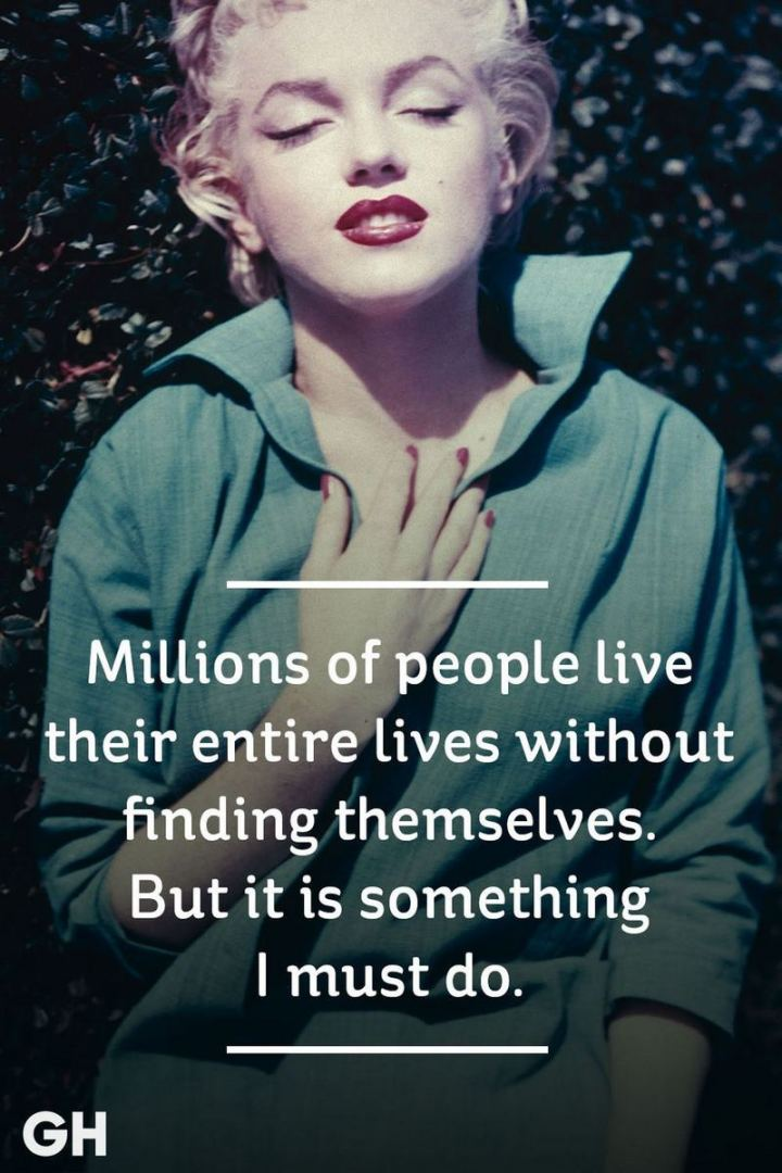 """Millions of people live their entire lives without finding themselves. But it is something I must do."" - Marilyn Monroe"